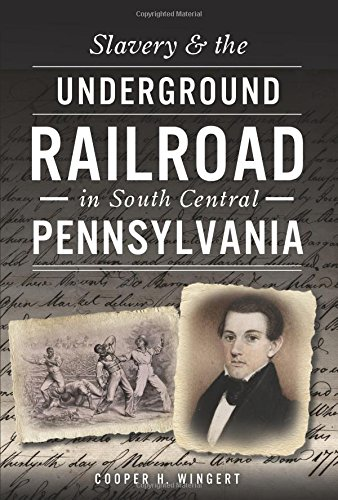 Slavery and the Underground Railroad in South Central Pennsylvania by Cooper Wingert